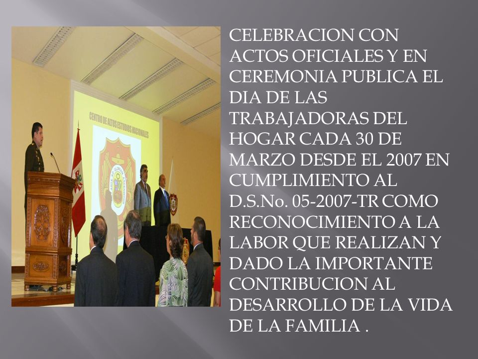 CELEBRACION CON ACTOS OFICIALES Y EN CEREMONIA PUBLICA EL DIA DE LAS TRABAJADORAS DEL HOGAR CADA 30 DE MARZO DESDE EL 2007 EN CUMPLIMIENTO AL D.S.No.