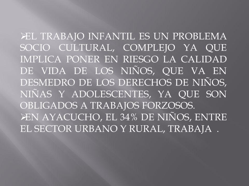 EL TRABAJO INFANTIL ES UN PROBLEMA SOCIO CULTURAL, COMPLEJO YA QUE IMPLICA PONER EN RIESGO LA CALIDAD DE VIDA DE LOS NIÑOS, QUE VA EN DESMEDRO DE LOS