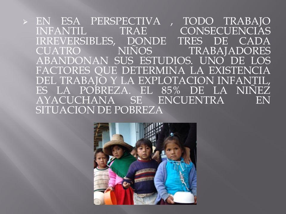 EN ESA PERSPECTIVA, TODO TRABAJO INFANTIL TRAE CONSECUENCIAS IRREVERSIBLES, DONDE TRES DE CADA CUATRO NIÑOS TRABAJADORES ABANDONAN SUS ESTUDIOS. UNO D