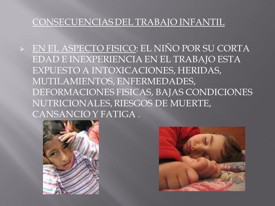 CONSECUENCIAS DEL TRABAJO INFANTIL EN EL ASPECTO FISICO: EL NIÑO POR SU CORTA EDAD E INEXPERIENCIA EN EL TRABAJO ESTA EXPUESTO A INTOXICACIONES, HERID
