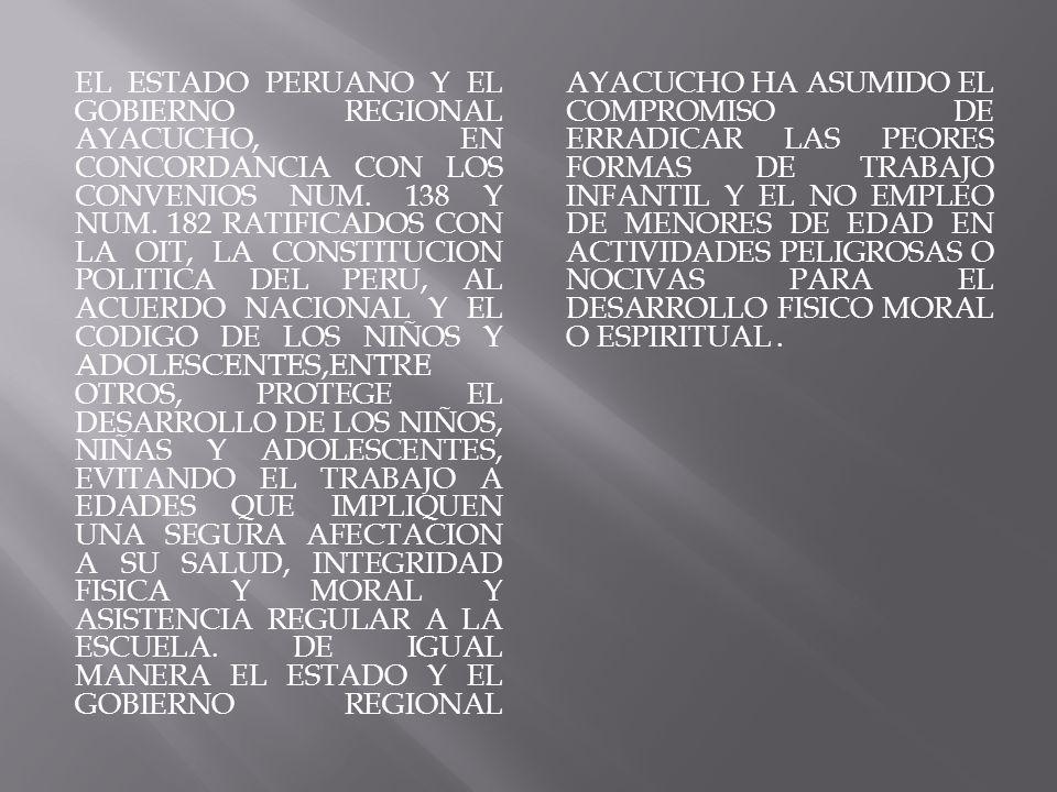 EL ESTADO PERUANO Y EL GOBIERNO REGIONAL AYACUCHO, EN CONCORDANCIA CON LOS CONVENIOS NUM. 138 Y NUM. 182 RATIFICADOS CON LA OIT, LA CONSTITUCION POLIT