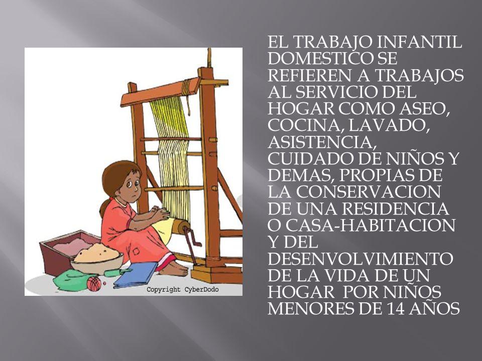 EL TRABAJO INFANTIL DOMESTICO SE REFIEREN A TRABAJOS AL SERVICIO DEL HOGAR COMO ASEO, COCINA, LAVADO, ASISTENCIA, CUIDADO DE NIÑOS Y DEMAS, PROPIAS DE
