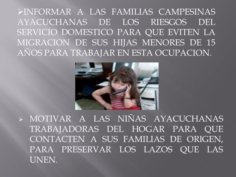 MOTIVAR A LAS NIÑAS AYACUCHANAS TRABAJADORAS DEL HOGAR PARA QUE CONTACTEN A SUS FAMILIAS DE ORIGEN, PARA PRESERVAR LOS LAZOS QUE LAS UNEN. INFORMAR A