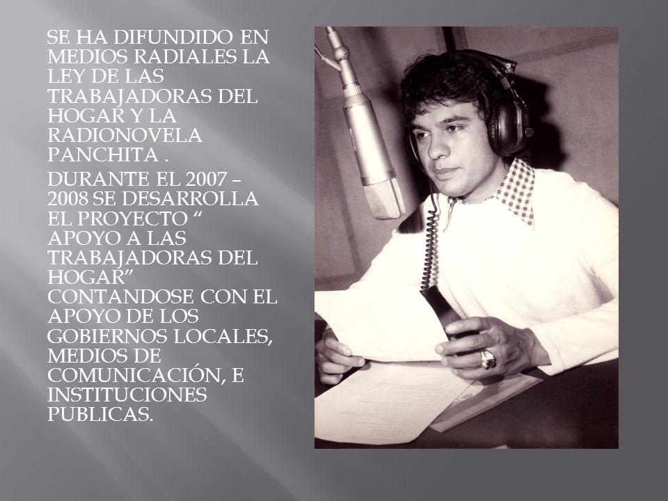 SE HA DIFUNDIDO EN MEDIOS RADIALES LA LEY DE LAS TRABAJADORAS DEL HOGAR Y LA RADIONOVELA PANCHITA. DURANTE EL 2007 – 2008 SE DESARROLLA EL PROYECTO AP