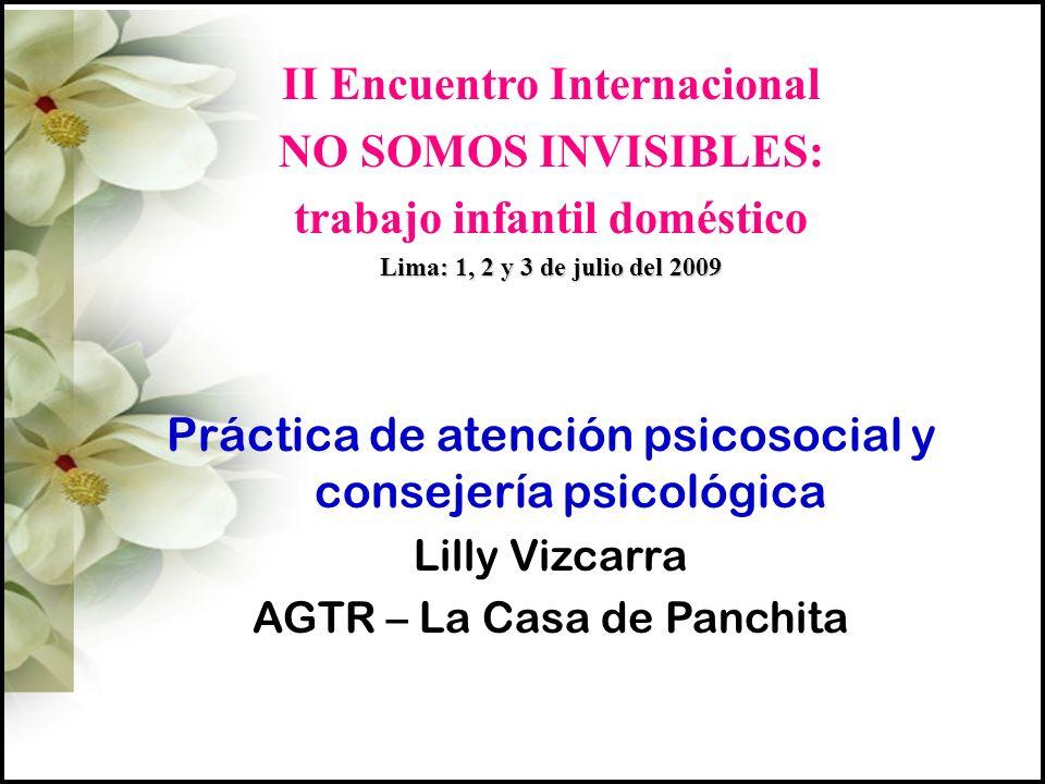 II Encuentro Internacional NO SOMOS INVISIBLES: trabajo infantil doméstico Lima: 1, 2 y 3 de julio del 2009 Práctica de atención psicosocial y consejería psicológica Lilly Vizcarra AGTR – La Casa de Panchita