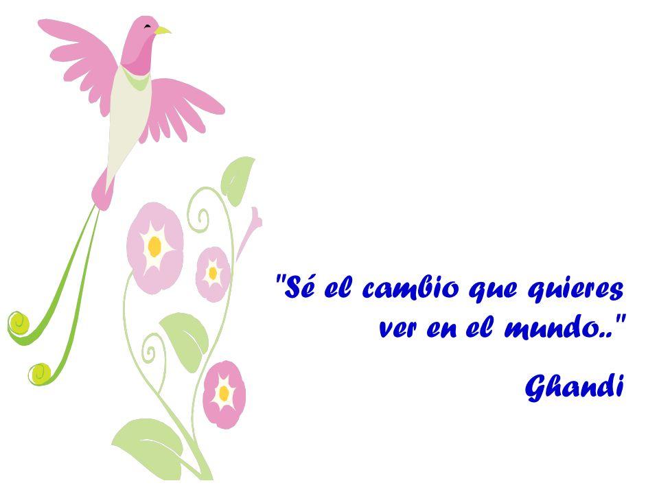 Sé el cambio que quieres ver en el mundo.. Ghandi