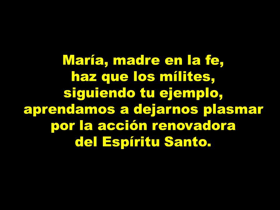 María, madre en la fe, haz que los mílites, siguiendo tu ejemplo, aprendamos a dejarnos plasmar por la acción renovadora del Espíritu Santo.