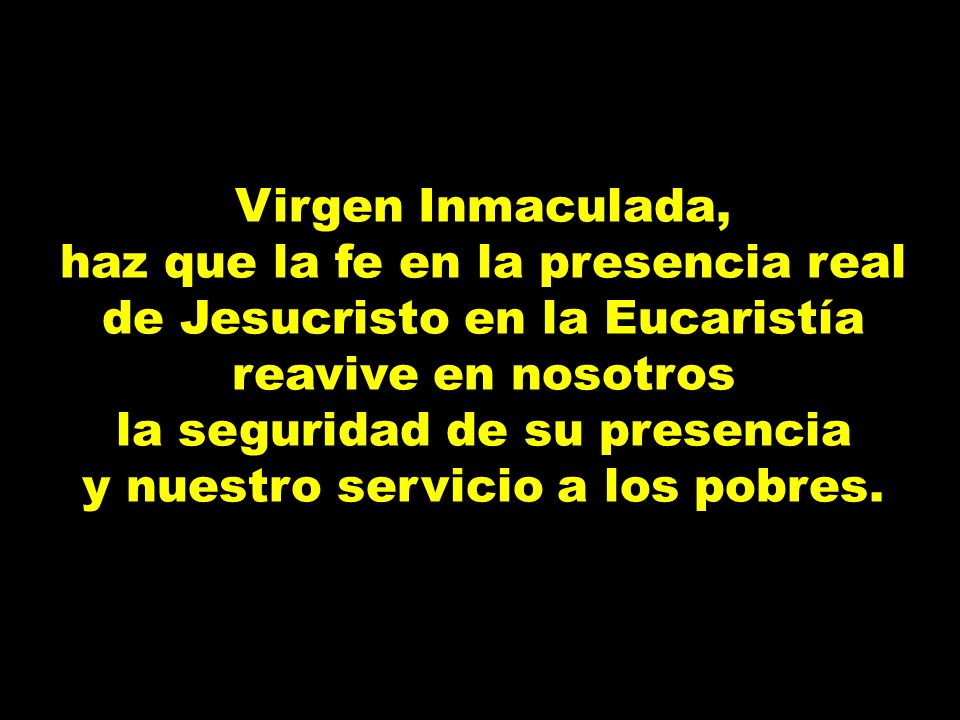 Virgen Inmaculada, haz que la fe en la presencia real de Jesucristo en la Eucaristía reavive en nosotros la seguridad de su presencia y nuestro servic