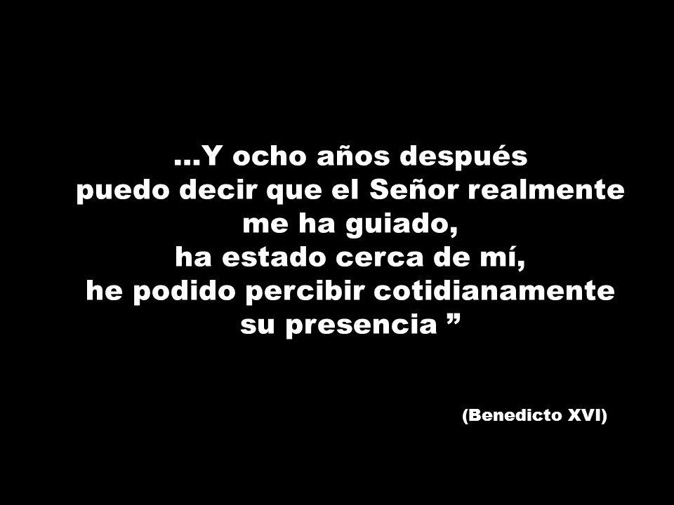 …Y ocho años después puedo decir que el Señor realmente me ha guiado, ha estado cerca de mí, he podido percibir cotidianamente su presencia (Benedicto
