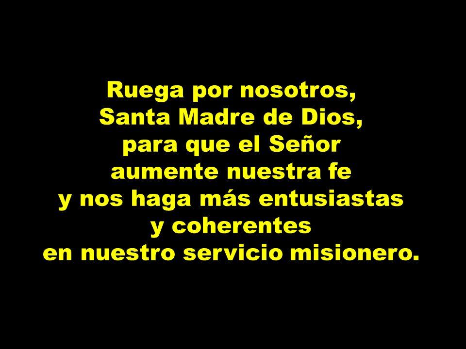 Ruega por nosotros, Santa Madre de Dios, para que el Señor aumente nuestra fe y nos haga más entusiastas y coherentes en nuestro servicio misionero.