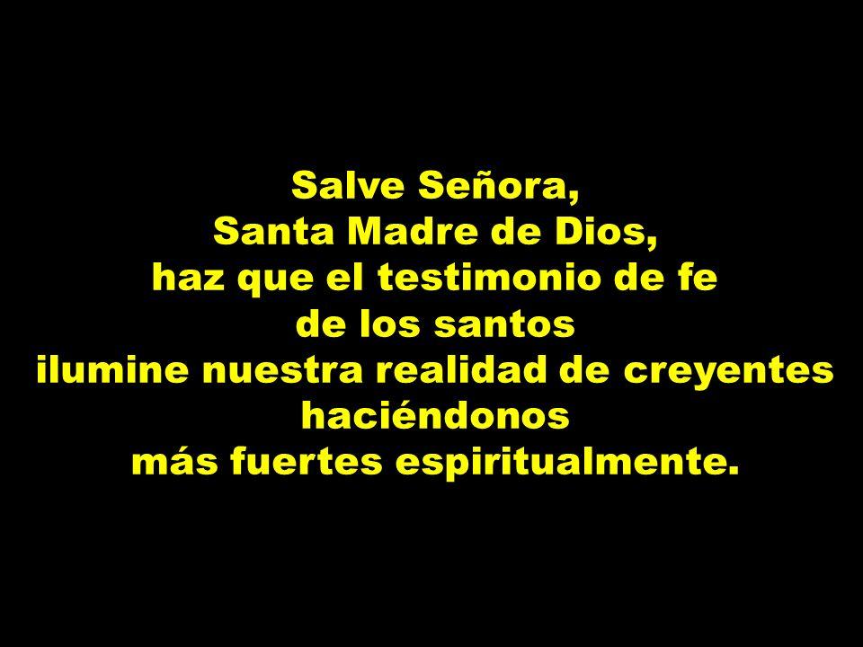 Salve Señora, Santa Madre de Dios, haz que el testimonio de fe de los santos ilumine nuestra realidad de creyentes haciéndonos más fuertes espiritualm