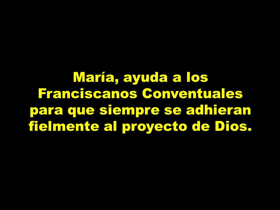 María, ayuda a los Franciscanos Conventuales para que siempre se adhieran fielmente al proyecto de Dios.
