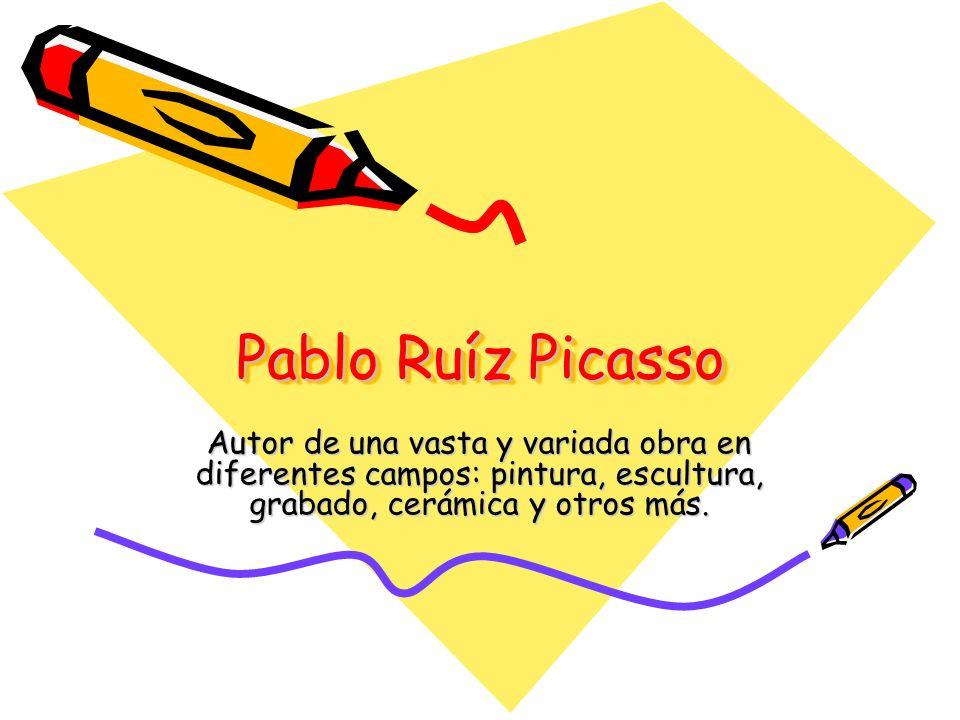 Pablo Ruíz Picasso Autor de una vasta y variada obra en diferentes campos: pintura, escultura, grabado, cerámica y otros más.