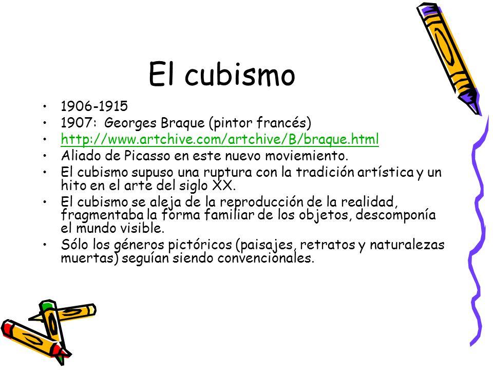 El cubismo 1906-1915 1907: Georges Braque (pintor francés) http://www.artchive.com/artchive/B/braque.html Aliado de Picasso en este nuevo moviemiento.