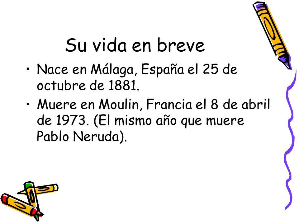 Su vida en breve Nace en Málaga, España el 25 de octubre de 1881. Muere en Moulin, Francia el 8 de abril de 1973. (El mismo año que muere Pablo Neruda