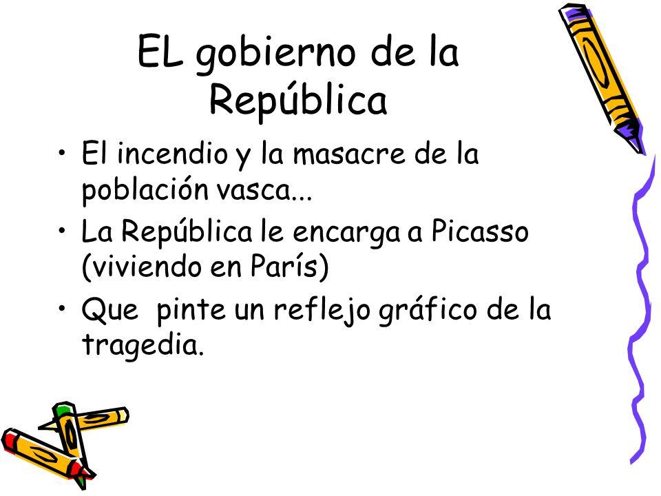 EL gobierno de la República El incendio y la masacre de la población vasca... La República le encarga a Picasso (viviendo en París) Que pinte un refle