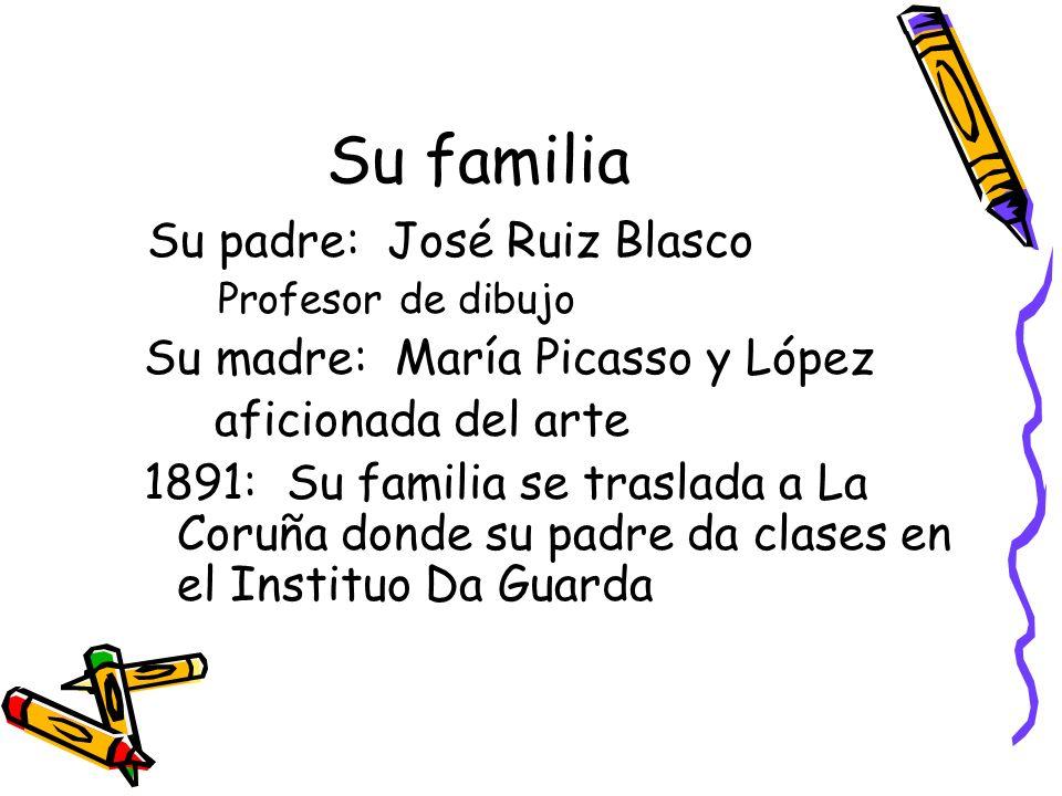 Su familia Su padre: José Ruiz Blasco Profesor de dibujo Su madre: María Picasso y López aficionada del arte 1891: Su familia se traslada a La Coruña