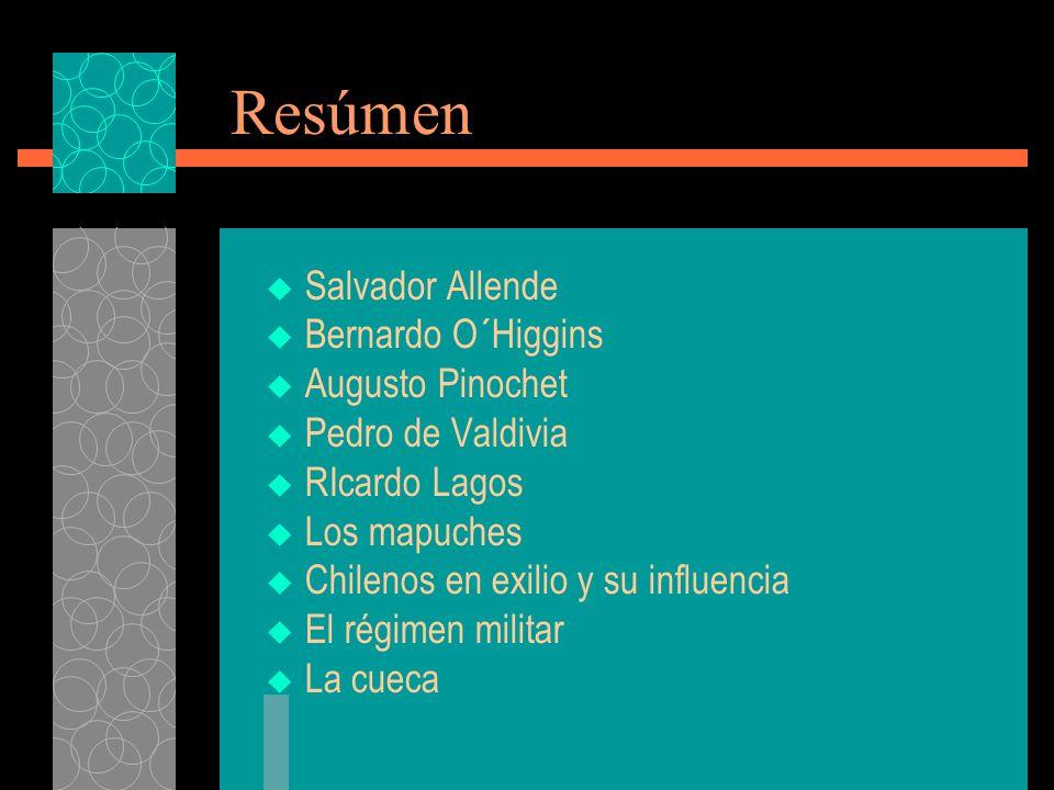 Resúmen Salvador Allende Bernardo O´Higgins Augusto Pinochet Pedro de Valdivia RIcardo Lagos Los mapuches Chilenos en exilio y su influencia El régimen militar La cueca