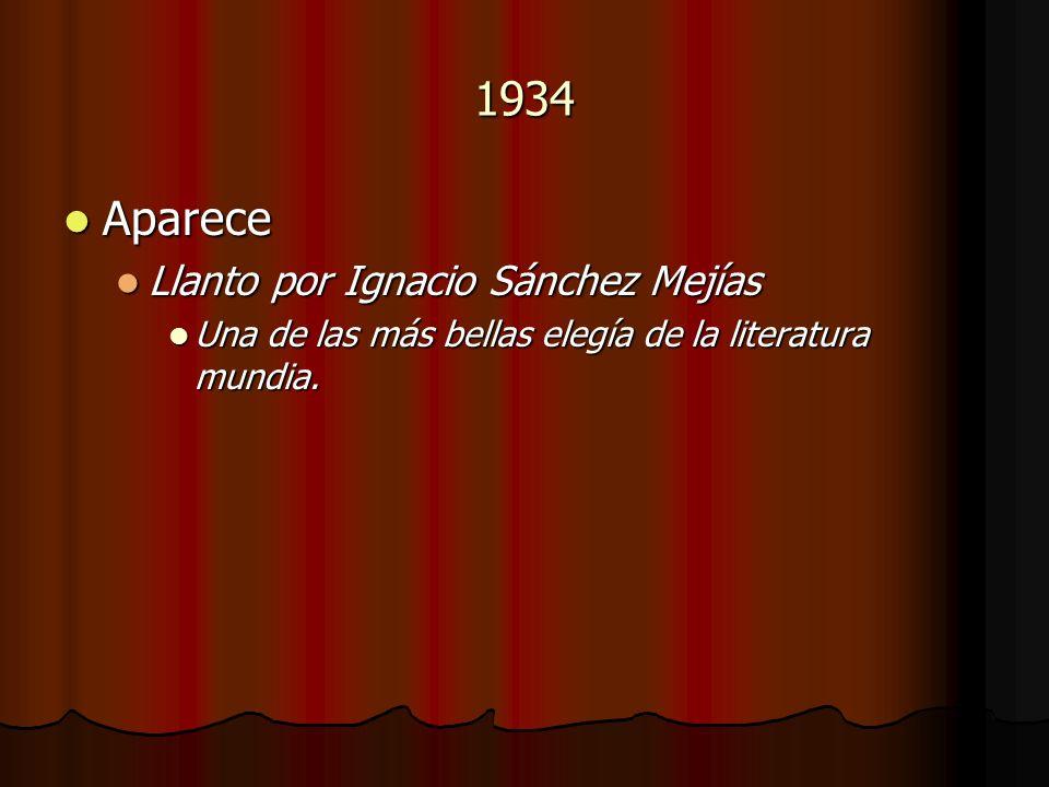 1934 Aparece Aparece Llanto por Ignacio Sánchez Mejías Llanto por Ignacio Sánchez Mejías Una de las más bellas elegía de la literatura mundia. Una de