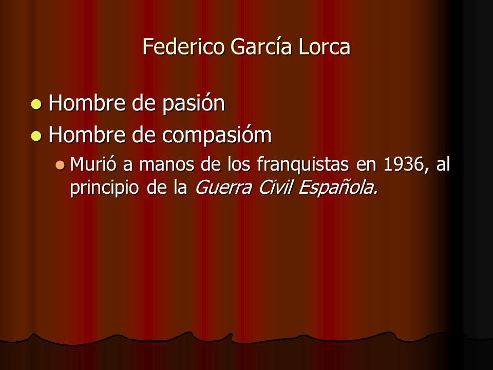 Federico García Lorca Hombre de pasión Hombre de pasión Hombre de compasióm Hombre de compasióm Murió a manos de los franquistas en 1936, al principio