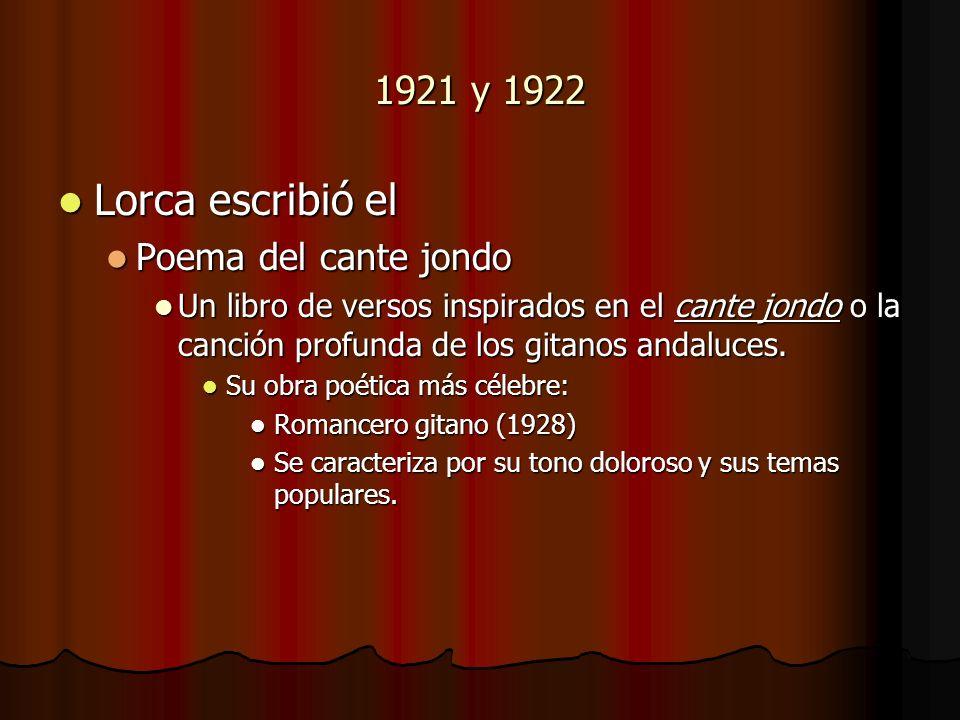 1921 y 1922 Lorca escribió el Lorca escribió el Poema del cante jondo Poema del cante jondo Un libro de versos inspirados en el cante jondo o la canci