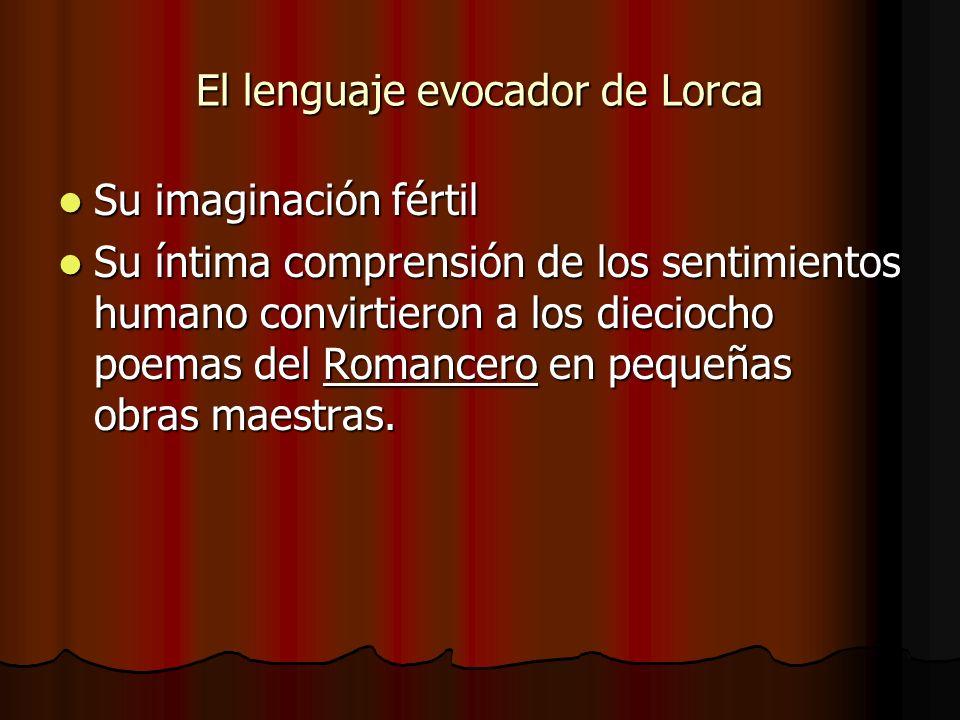El lenguaje evocador de Lorca Su imaginación fértil Su imaginación fértil Su íntima comprensión de los sentimientos humano convirtieron a los diecioch