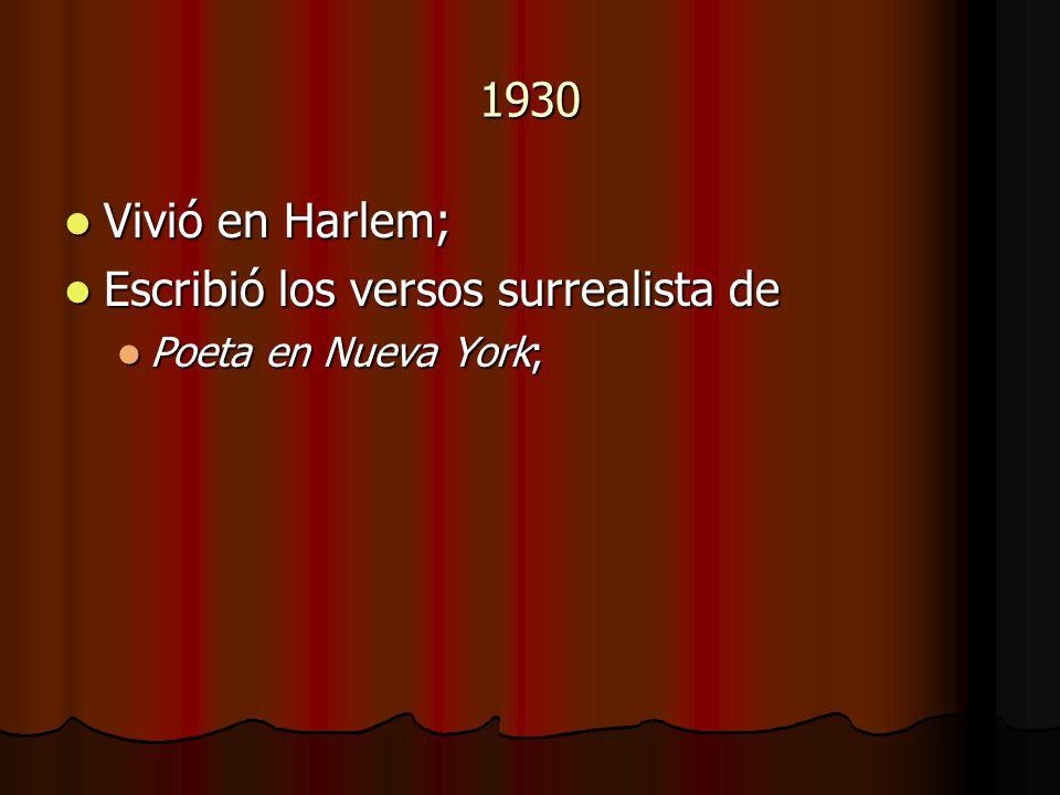 1930 Vivió en Harlem; Vivió en Harlem; Escribió los versos surrealista de Escribió los versos surrealista de Poeta en Nueva York; Poeta en Nueva York;
