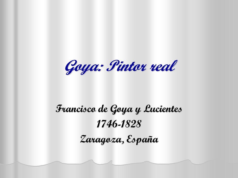Goya: Pintor real Francisco de Goya y Lucientes 1746-1828 Zaragoza, España