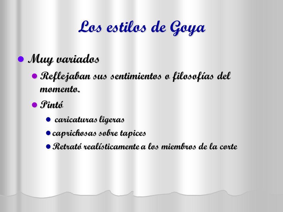 Los estilos de Goya Muy variados Muy variados Reflejaban sus sentimientos o filosofías del momento. Reflejaban sus sentimientos o filosofías del momen