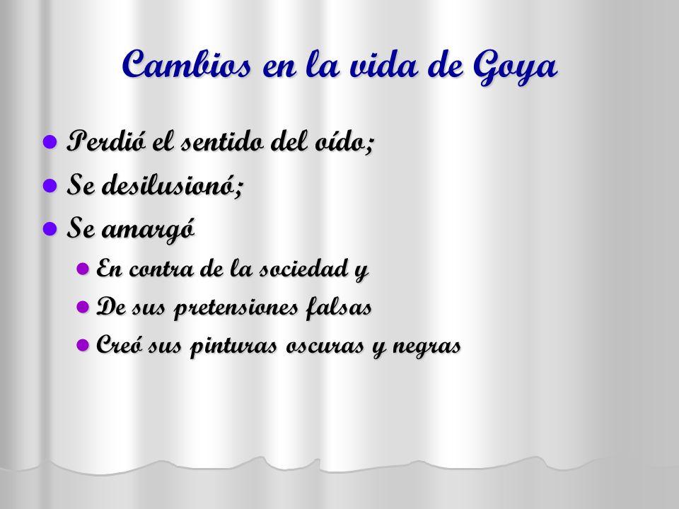 Cambios en la vida de Goya Perdió el sentido del oído; Perdió el sentido del oído; Se desilusionó; Se desilusionó; Se amargó Se amargó En contra de la