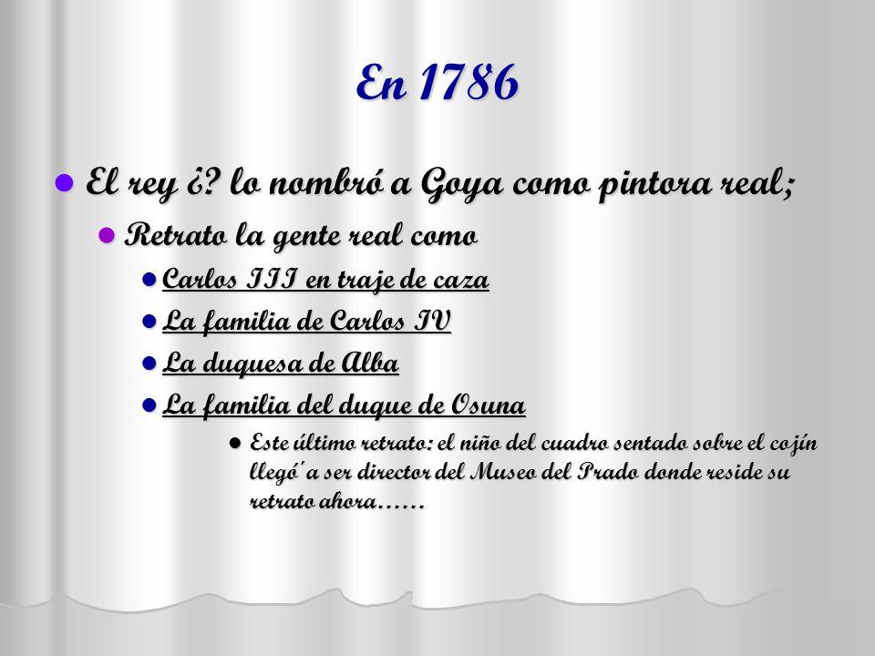 En 1786 El rey ¿? lo nombró a Goya como pintora real; El rey ¿? lo nombró a Goya como pintora real; Retrato la gente real como Retrato la gente real c