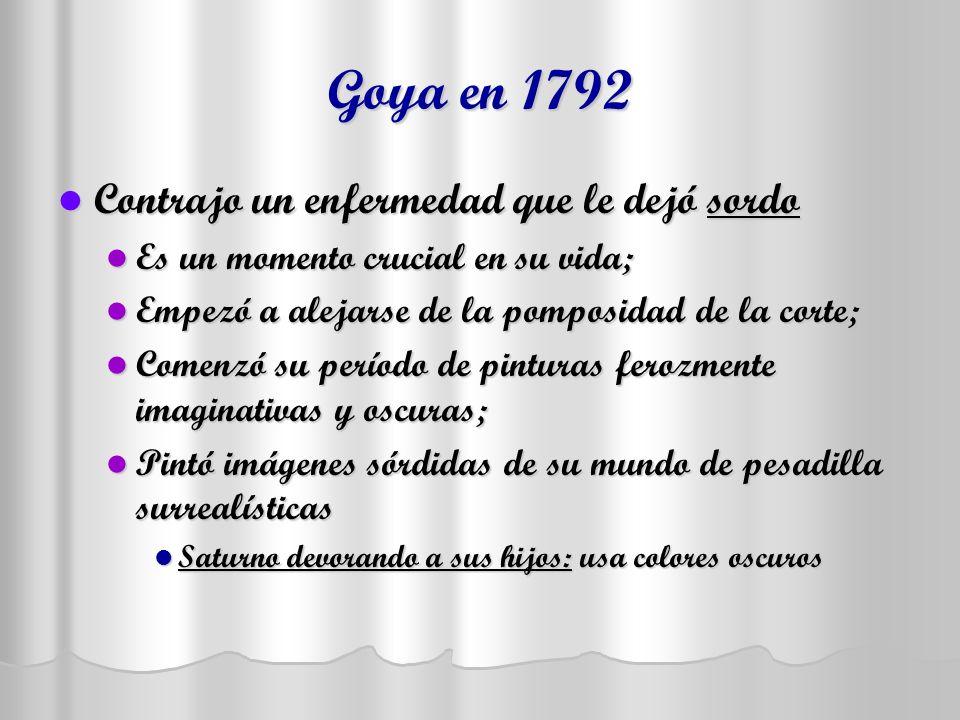 Goya en 1792 Contrajo un enfermedad que le dejó sordo Contrajo un enfermedad que le dejó sordo Es un momento crucial en su vida; Es un momento crucial