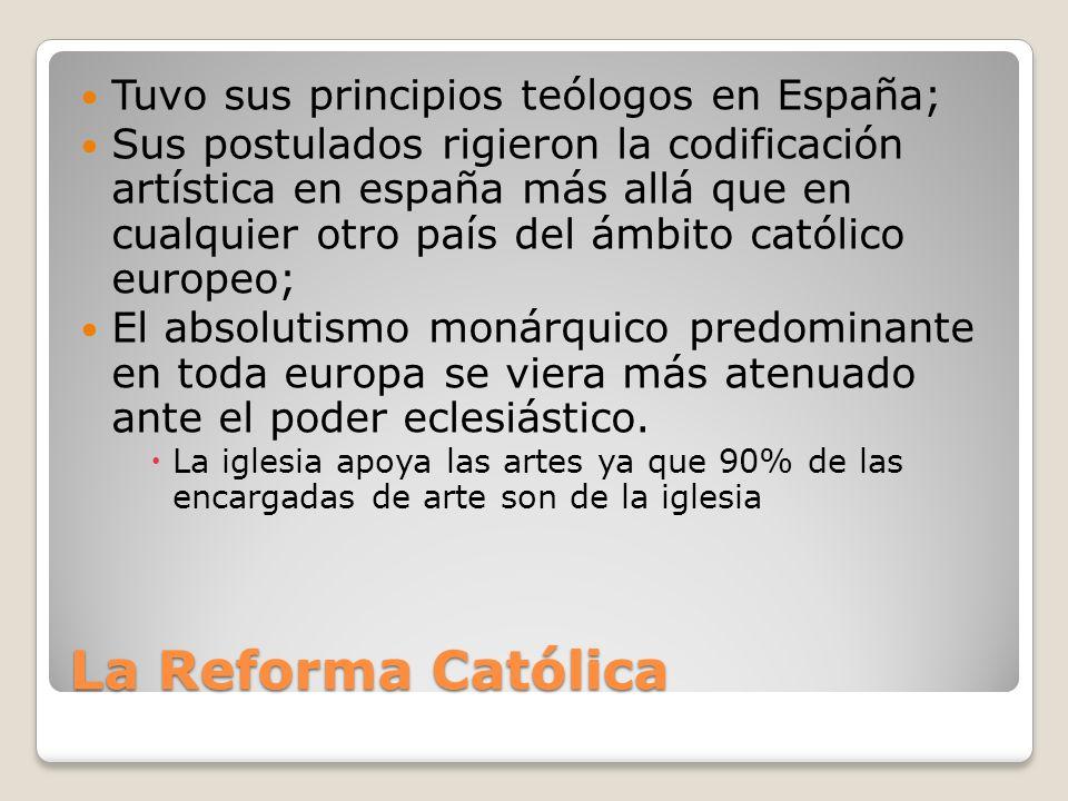 La Reforma Católica Tuvo sus principios teólogos en España; Sus postulados rigieron la codificación artística en españa más allá que en cualquier otro país del ámbito católico europeo; El absolutismo monárquico predominante en toda europa se viera más atenuado ante el poder eclesiástico.