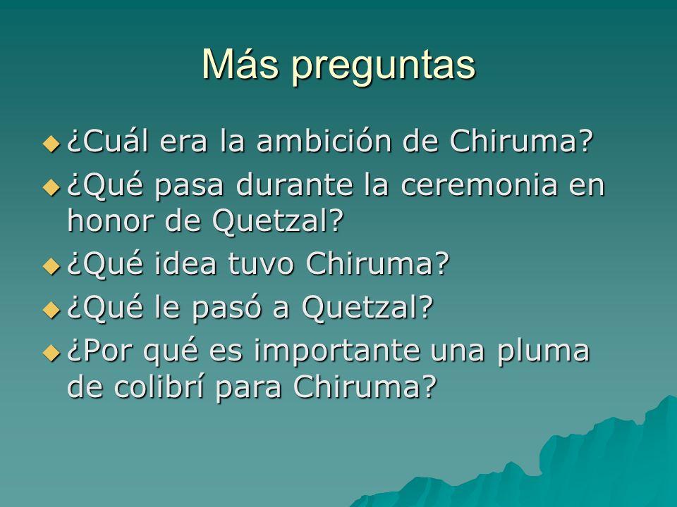 Más preguntas ¿Cuál era la ambición de Chiruma? ¿Cuál era la ambición de Chiruma? ¿Qué pasa durante la ceremonia en honor de Quetzal? ¿Qué pasa durant