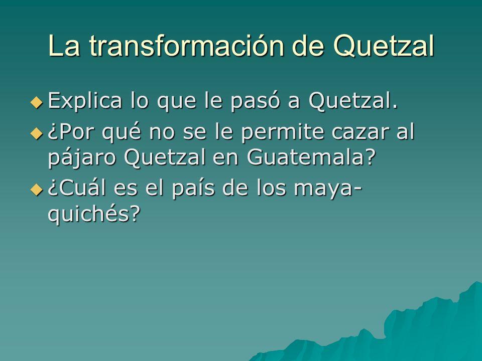 La transformación de Quetzal Explica lo que le pasó a Quetzal. Explica lo que le pasó a Quetzal. ¿Por qué no se le permite cazar al pájaro Quetzal en