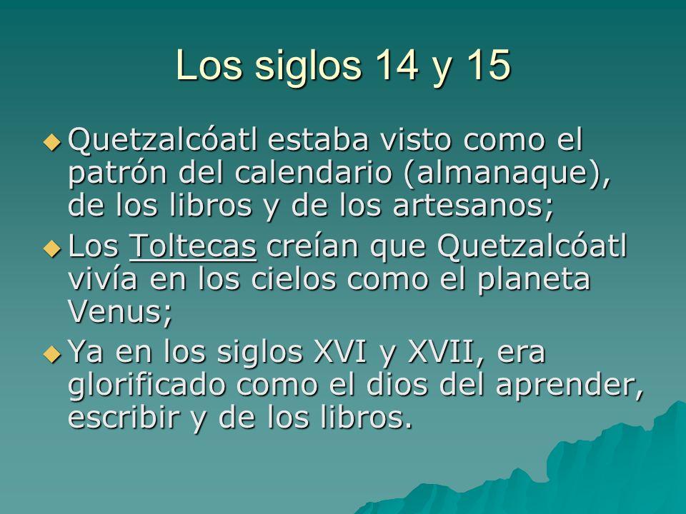 Los siglos 14 y 15 Quetzalcóatl estaba visto como el patrón del calendario (almanaque), de los libros y de los artesanos; Quetzalcóatl estaba visto co