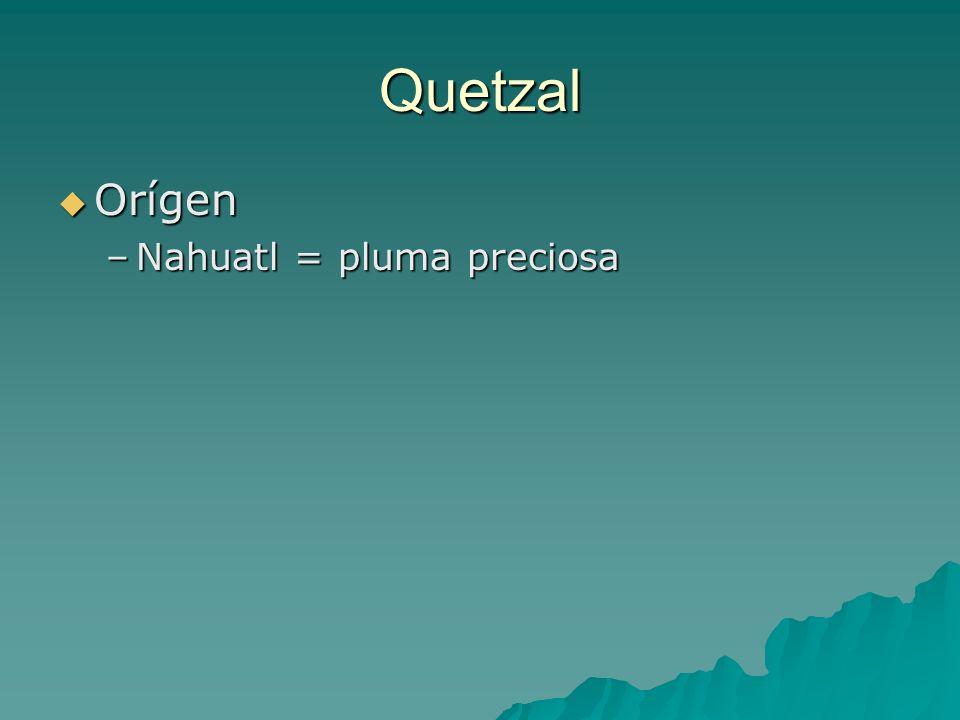 Quetzal Orígen Orígen –Nahuatl = pluma preciosa