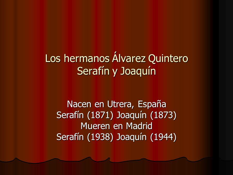 Los hermanos Álvarez Quintero Serafín y Joaquín Nacen en Utrera, España Serafín (1871) Joaquín (1873) Mueren en Madrid Serafín (1938) Joaquín (1944)