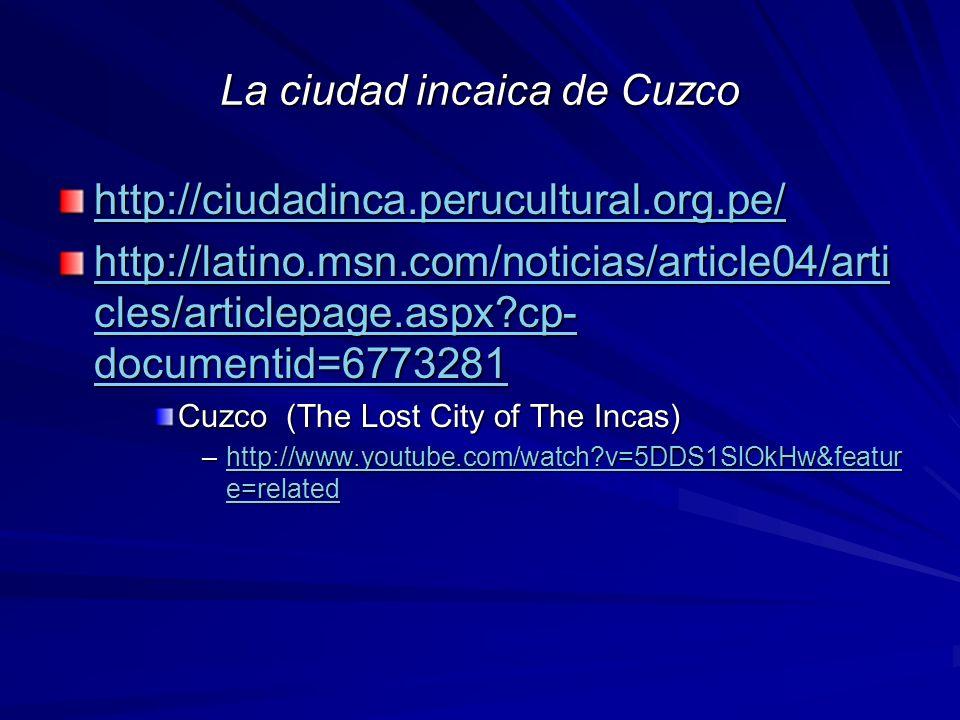 La ciudad incaica de Cuzco http://ciudadinca.perucultural.org.pe/ http://latino.msn.com/noticias/article04/arti cles/articlepage.aspx?cp- documentid=6773281 http://latino.msn.com/noticias/article04/arti cles/articlepage.aspx?cp- documentid=6773281 Cuzco (The Lost City of The Incas) –http://www.youtube.com/watch?v=5DDS1SlOkHw&featur e=related http://www.youtube.com/watch?v=5DDS1SlOkHw&featur e=relatedhttp://www.youtube.com/watch?v=5DDS1SlOkHw&featur e=related