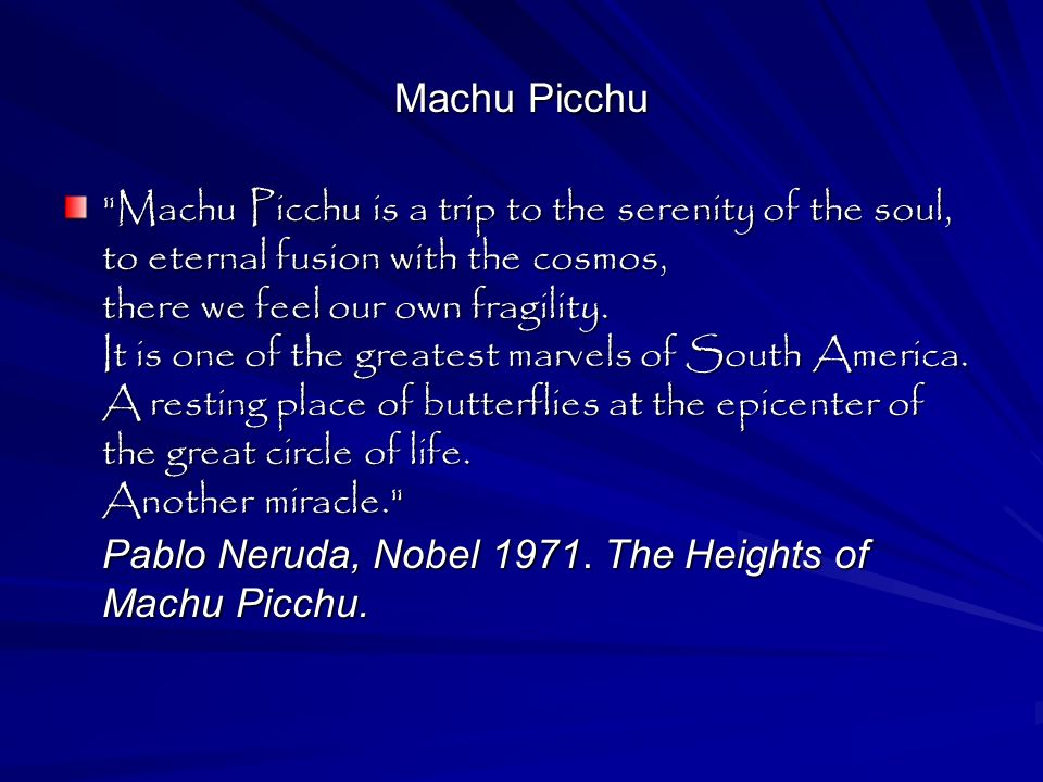 Machu Picchu Machu Picchu is a trip to the serenity of the soul, to eternal fusion with the cosmos, there we feel our own fragility.
