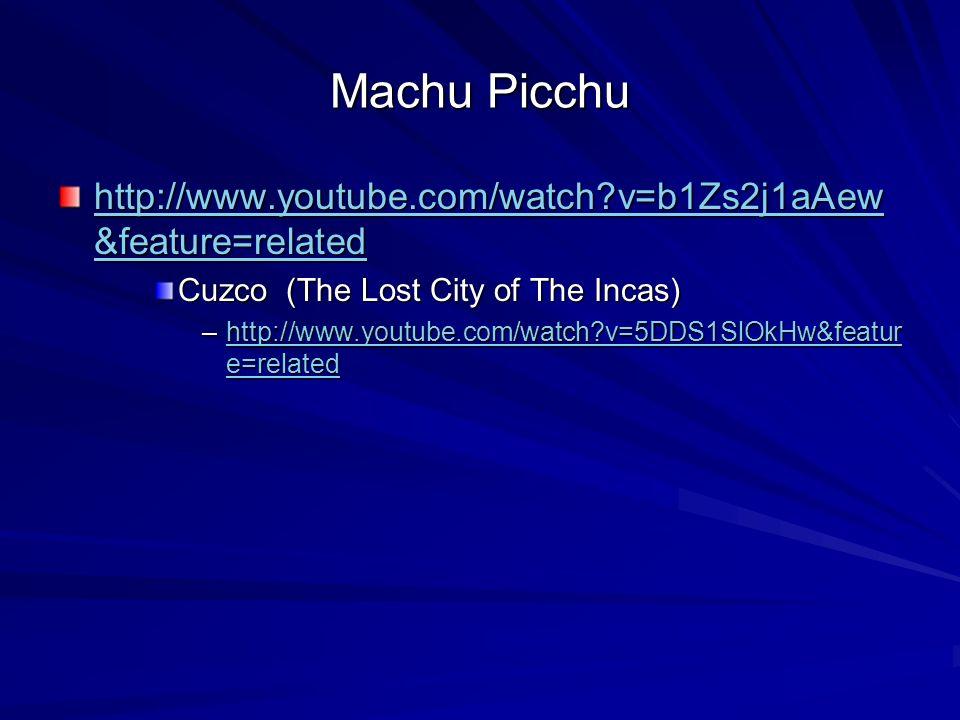 Machu Picchu http://www.youtube.com/watch?v=b1Zs2j1aAew &feature=related http://www.youtube.com/watch?v=b1Zs2j1aAew &feature=related Cuzco (The Lost City of The Incas) –http://www.youtube.com/watch?v=5DDS1SlOkHw&featur e=related http://www.youtube.com/watch?v=5DDS1SlOkHw&featur e=relatedhttp://www.youtube.com/watch?v=5DDS1SlOkHw&featur e=related