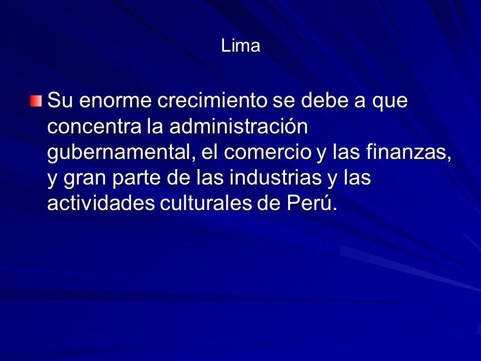 Lima Su enorme crecimiento se debe a que concentra la administración gubernamental, el comercio y las finanzas, y gran parte de las industrias y las actividades culturales de Perú.