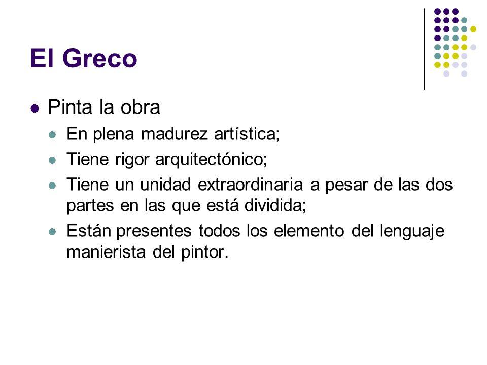 El Greco Pinta la obra En plena madurez artística; Tiene rigor arquitectónico; Tiene un unidad extraordinaria a pesar de las dos partes en las que est