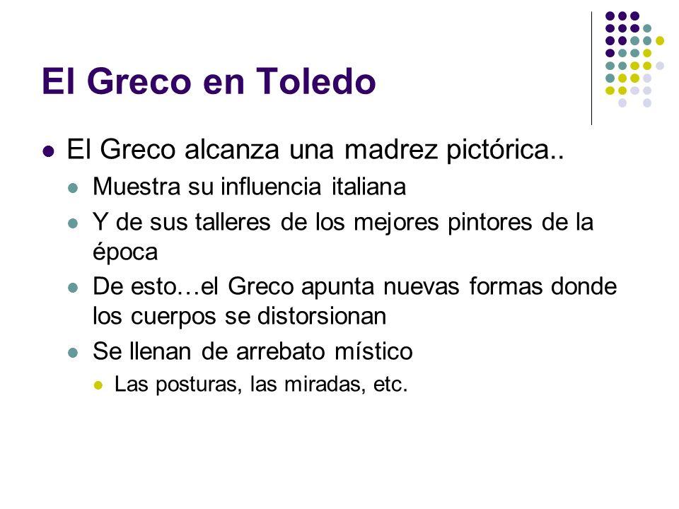 El Greco en Toledo El Greco alcanza una madrez pictórica.. Muestra su influencia italiana Y de sus talleres de los mejores pintores de la época De est