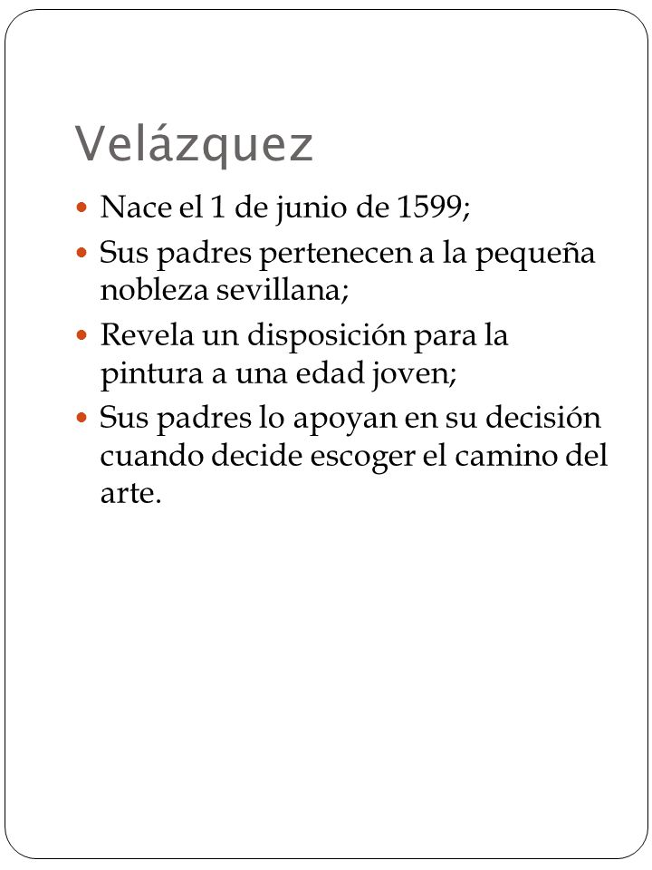 Velázquez Nace el 1 de junio de 1599; Sus padres pertenecen a la pequeña nobleza sevillana; Revela un disposición para la pintura a una edad joven; Sus padres lo apoyan en su decisión cuando decide escoger el camino del arte.