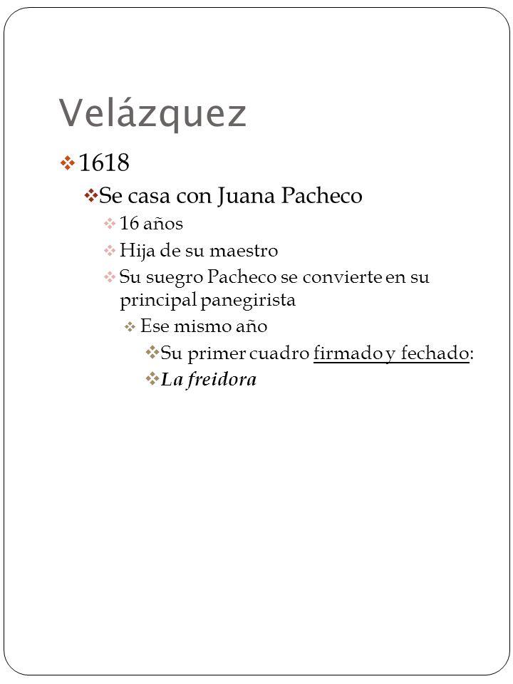 Velázquez 1618 Se casa con Juana Pacheco 16 años Hija de su maestro Su suegro Pacheco se convierte en su principal panegirista Ese mismo año Su primer cuadro firmado y fechado: La freidora