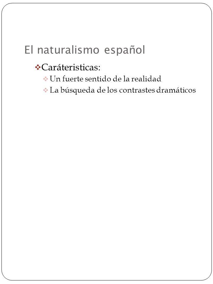 El naturalismo español Caráteristicas: Un fuerte sentido de la realidad La búsqueda de los contrastes dramáticos