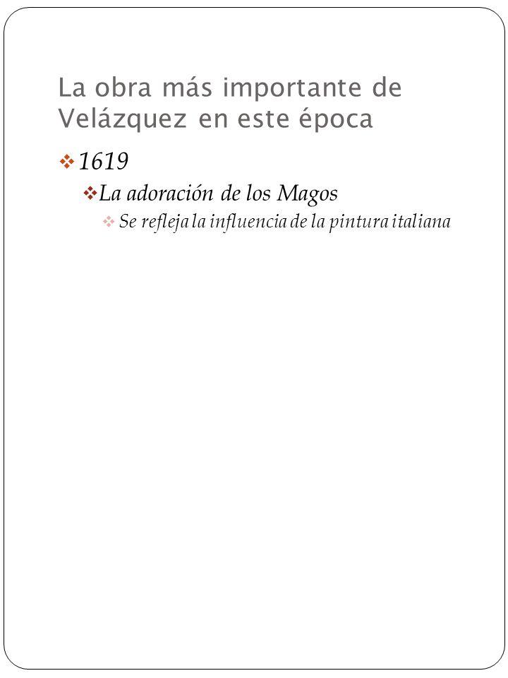 La obra más importante de Velázquez en este época 1619 La adoración de los Magos Se refleja la influencia de la pintura italiana