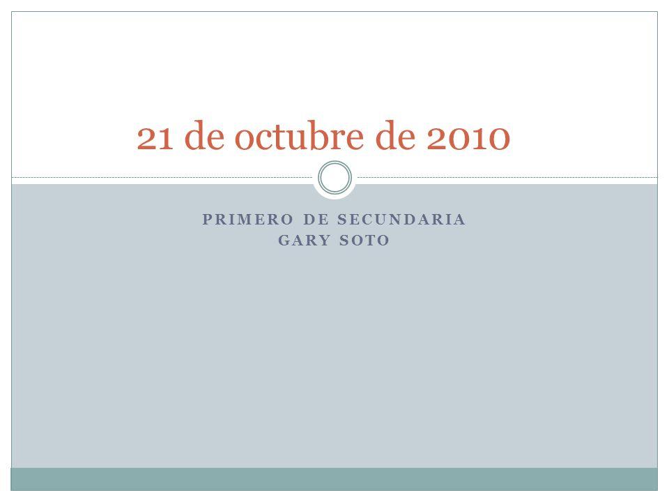 PRIMERO DE SECUNDARIA GARY SOTO 21 de octubre de 2010