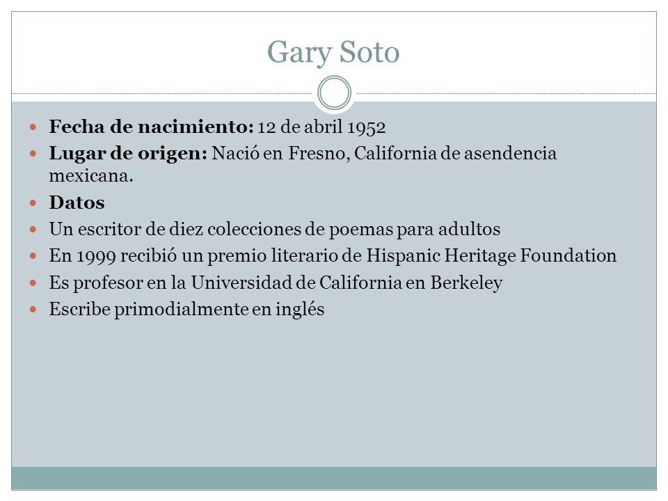 Gary Soto Fecha de nacimiento: 12 de abril 1952 Lugar de origen: Nació en Fresno, California de asendencia mexicana.